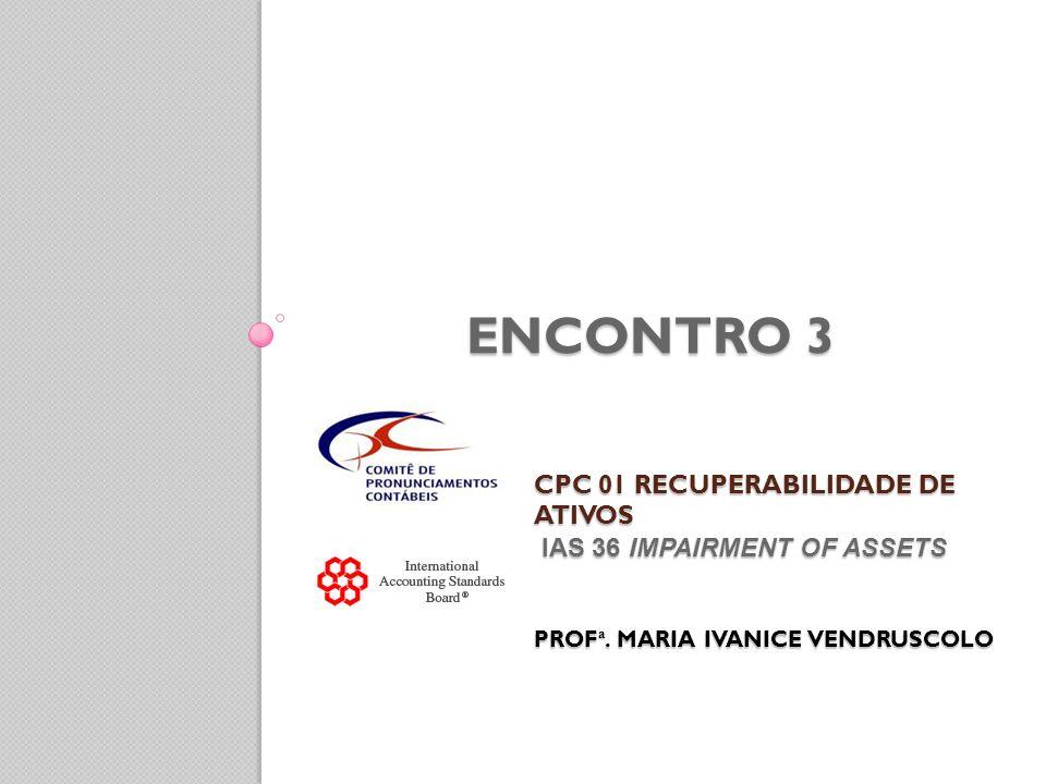 CPC 01 RECUPERABILIDADE DE ATIVOS IAS 36 IMPAIRMENT OF ASSETS PROF ª. MARIA IVANICE VENDRUSCOLO CPC 01 RECUPERABILIDADE DE ATIVOS IAS 36 IMPAIRMENT OF