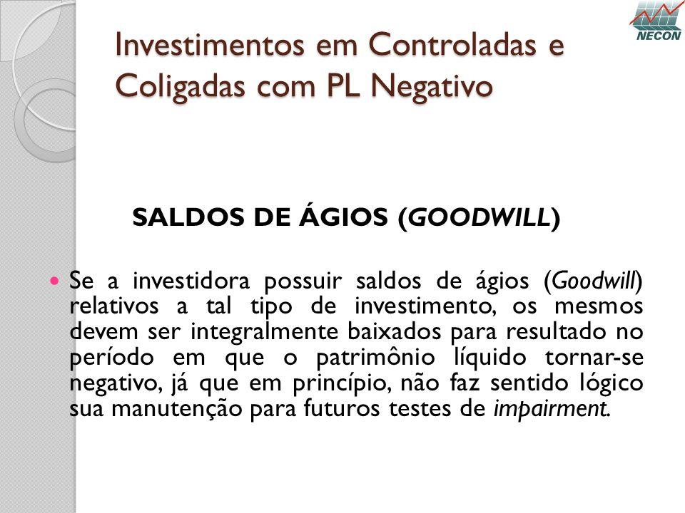 Investimentos em Controladas e Coligadas com PL Negativo SALDOS DE ÁGIOS (GOODWILL) Se a investidora possuir saldos de ágios (Goodwill) relativos a ta