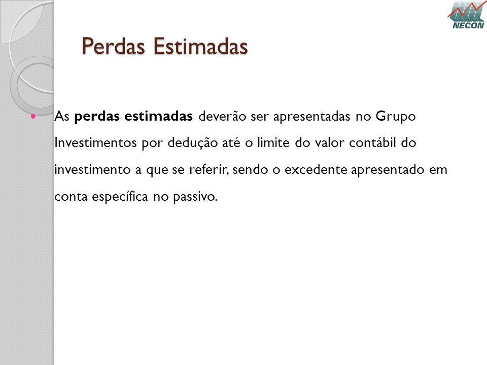 Perdas Estimadas As perdas estimadas deverão ser apresentadas no Grupo Investimentos por dedução até o limite do valor contábil do investimento a que