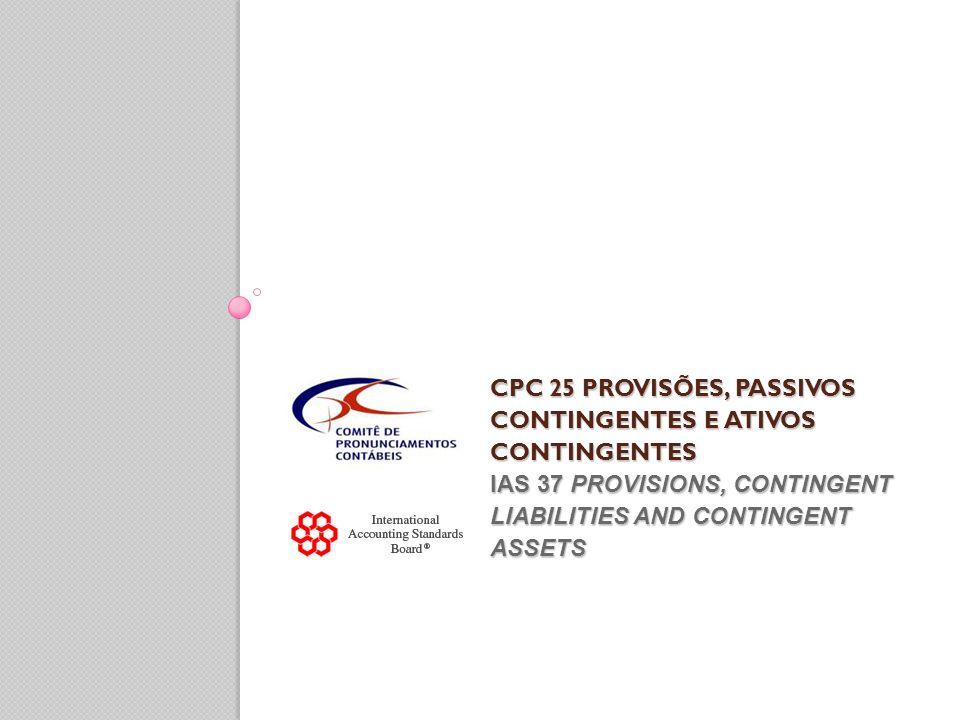CPC 25 PROVISÕES, PASSIVOS CONTINGENTES E ATIVOS CONTINGENTES IAS 37 PROVISIONS, CONTINGENT LIABILITIES AND CONTINGENT ASSETS CPC 25 PROVISÕES, PASSIV
