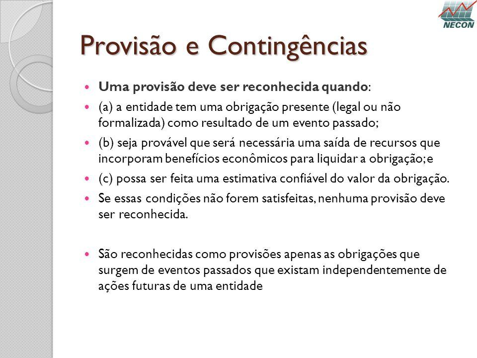 Provisão e Contingências Uma provisão deve ser reconhecida quando: (a) a entidade tem uma obrigação presente (legal ou não formalizada) como resultado