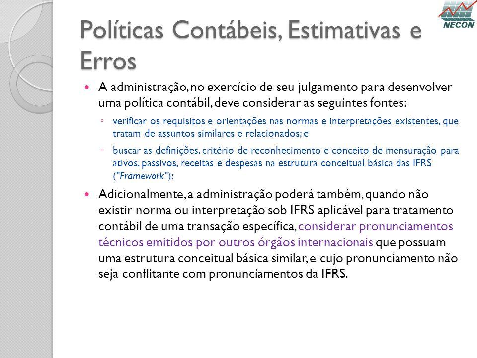 Políticas Contábeis, Estimativas e Erros A administração, no exercício de seu julgamento para desenvolver uma política contábil, deve considerar as se