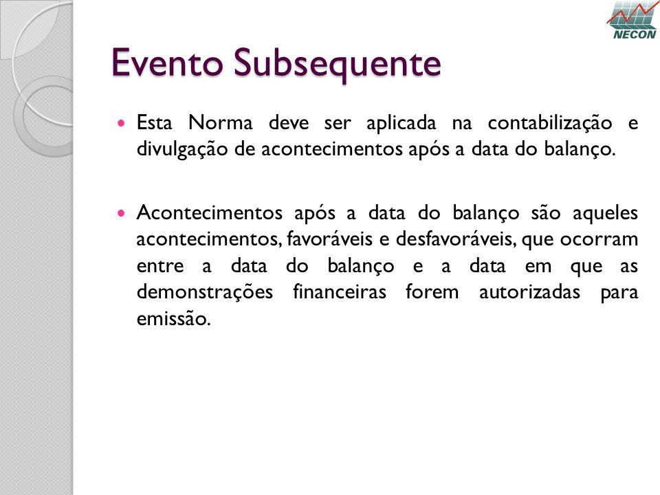 Evento Subsequente Esta Norma deve ser aplicada na contabilização e divulgação de acontecimentos após a data do balanço. Acontecimentos após a data do