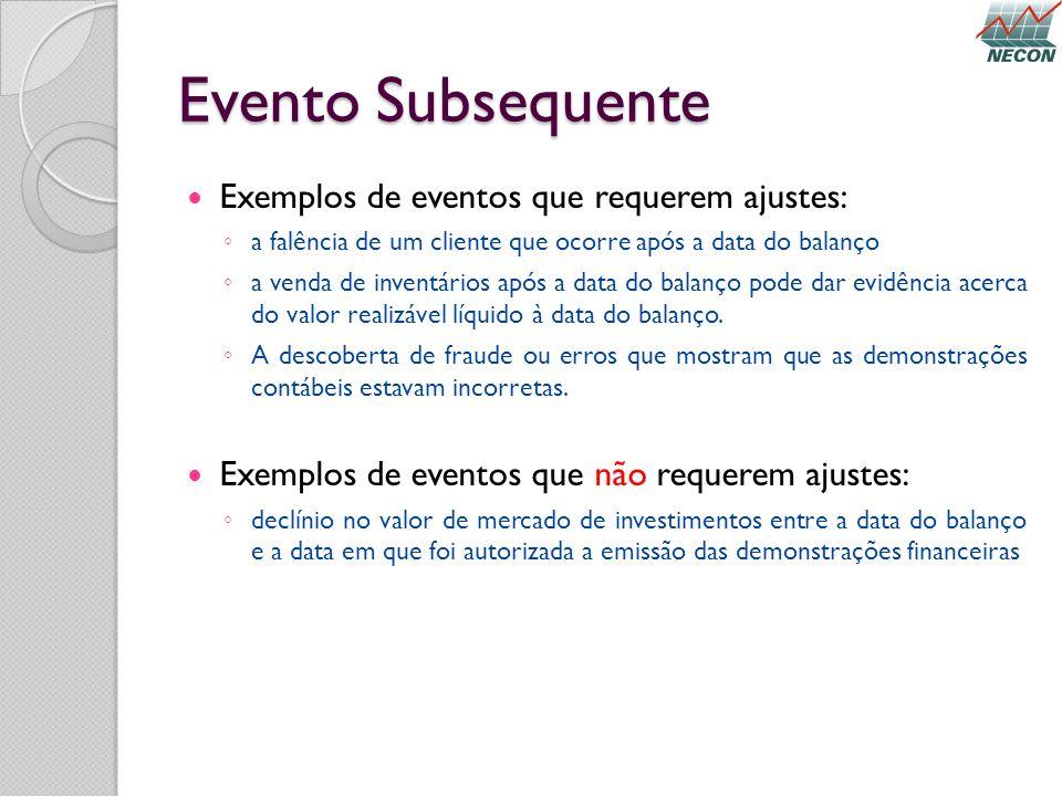 Evento Subsequente Exemplos de eventos que requerem ajustes: a falência de um cliente que ocorre após a data do balanço a venda de inventários após a