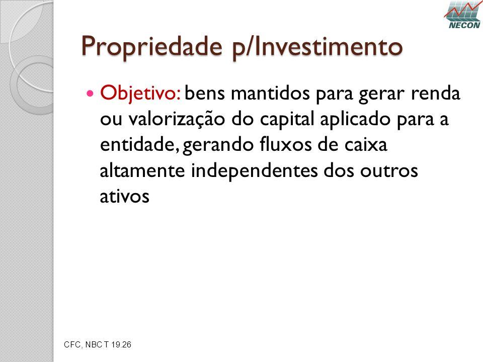 Propriedade p/Investimento Objetivo: bens mantidos para gerar renda ou valorização do capital aplicado para a entidade, gerando fluxos de caixa altame