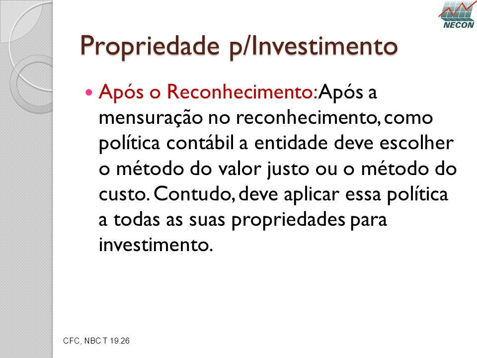 Propriedade p/Investimento Após o Reconhecimento: Após a mensuração no reconhecimento, como política contábil a entidade deve escolher o método do val