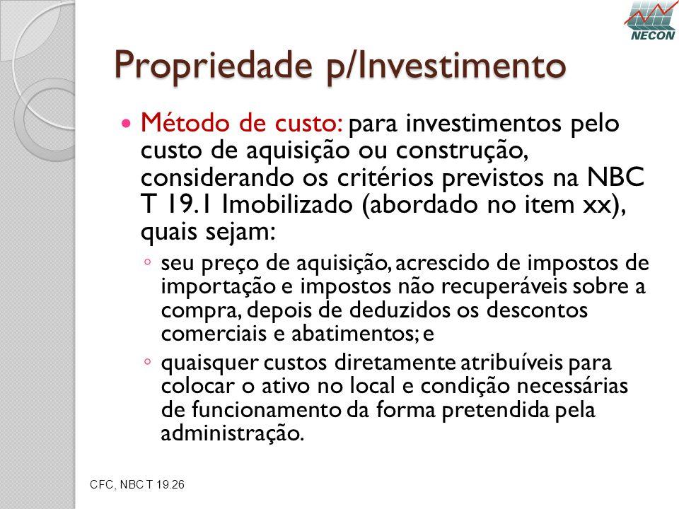 Propriedade p/Investimento Método de custo: para investimentos pelo custo de aquisição ou construção, considerando os critérios previstos na NBC T 19.