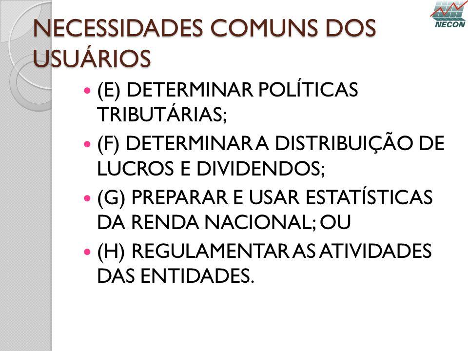 NECESSIDADES COMUNS DOS USUÁRIOS (E) DETERMINAR POLÍTICAS TRIBUTÁRIAS; (F) DETERMINAR A DISTRIBUIÇÃO DE LUCROS E DIVIDENDOS; (G) PREPARAR E USAR ESTAT