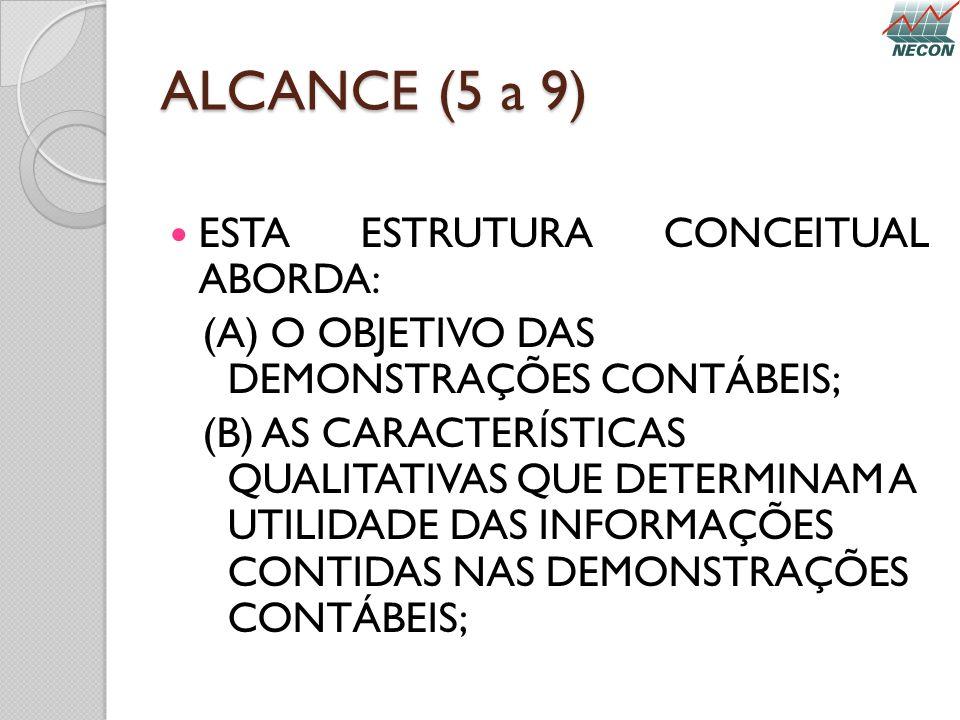 ALCANCE (5 a 9) ESTA ESTRUTURA CONCEITUAL ABORDA: (A) O OBJETIVO DAS DEMONSTRAÇÕES CONTÁBEIS; (B) AS CARACTERÍSTICAS QUALITATIVAS QUE DETERMINAM A UTI