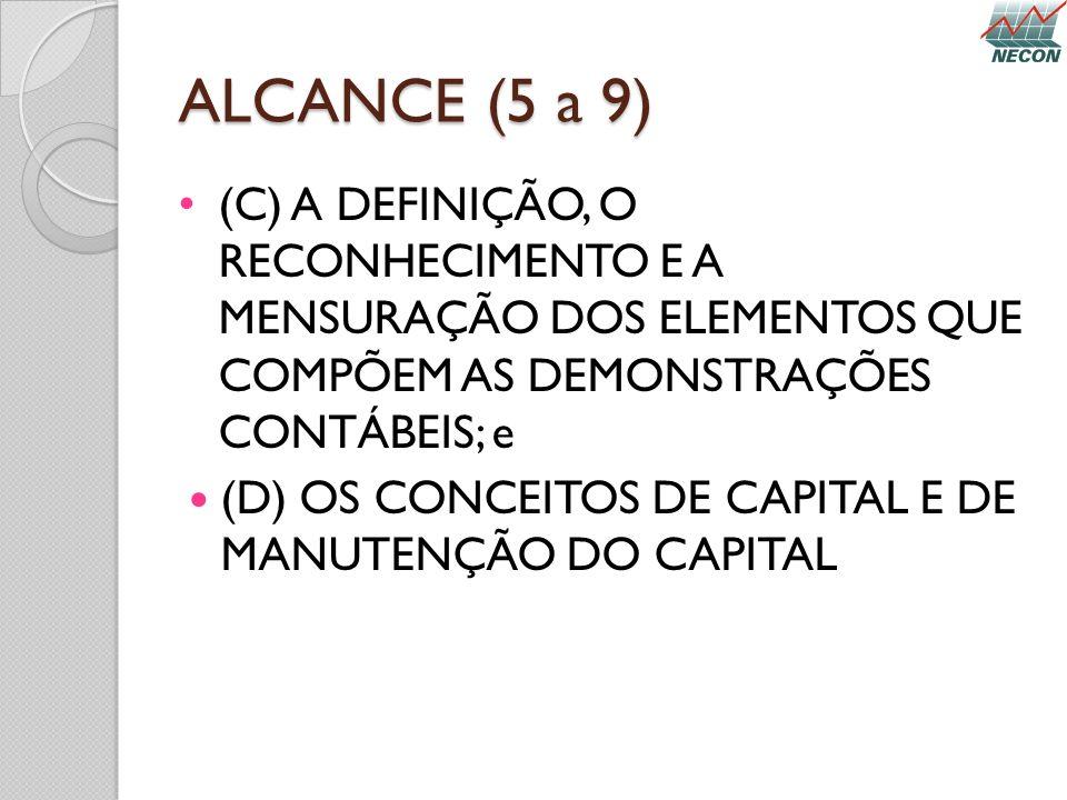 ALCANCE (5 a 9) (C) A DEFINIÇÃO, O RECONHECIMENTO E A MENSURAÇÃO DOS ELEMENTOS QUE COMPÕEM AS DEMONSTRAÇÕES CONTÁBEIS; e (D) OS CONCEITOS DE CAPITAL E
