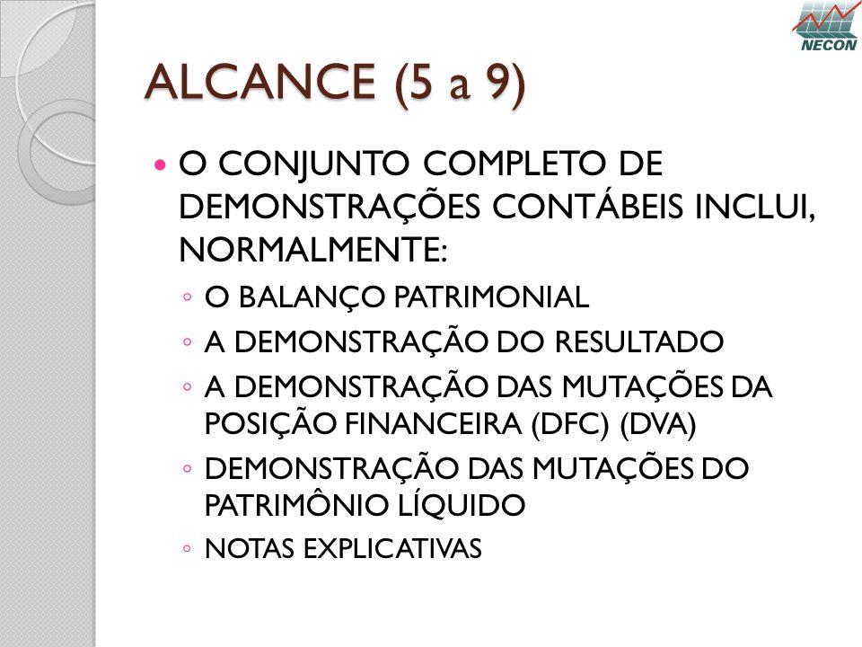 ALCANCE (5 a 9) O CONJUNTO COMPLETO DE DEMONSTRAÇÕES CONTÁBEIS INCLUI, NORMALMENTE: O BALANÇO PATRIMONIAL A DEMONSTRAÇÃO DO RESULTADO A DEMONSTRAÇÃO D