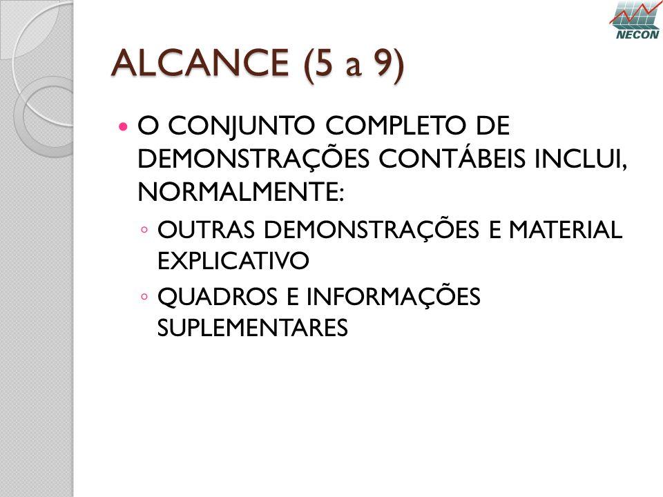 ALCANCE (5 a 9) O CONJUNTO COMPLETO DE DEMONSTRAÇÕES CONTÁBEIS INCLUI, NORMALMENTE: OUTRAS DEMONSTRAÇÕES E MATERIAL EXPLICATIVO QUADROS E INFORMAÇÕES