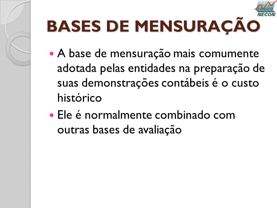 BASES DE MENSURAÇÃO A base de mensuração mais comumente adotada pelas entidades na preparação de suas demonstrações contábeis é o custo histórico Ele