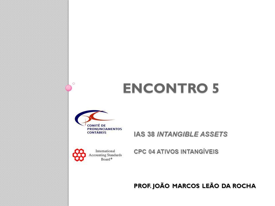 IAS 38 INTANGIBLE ASSETS CPC 04 ATIVOS INTANGÍVEIS PROF. JOÃO MARCOS LEÃO DA ROCHA IAS 38 INTANGIBLE ASSETS CPC 04 ATIVOS INTANGÍVEIS PROF. JOÃO MARCO