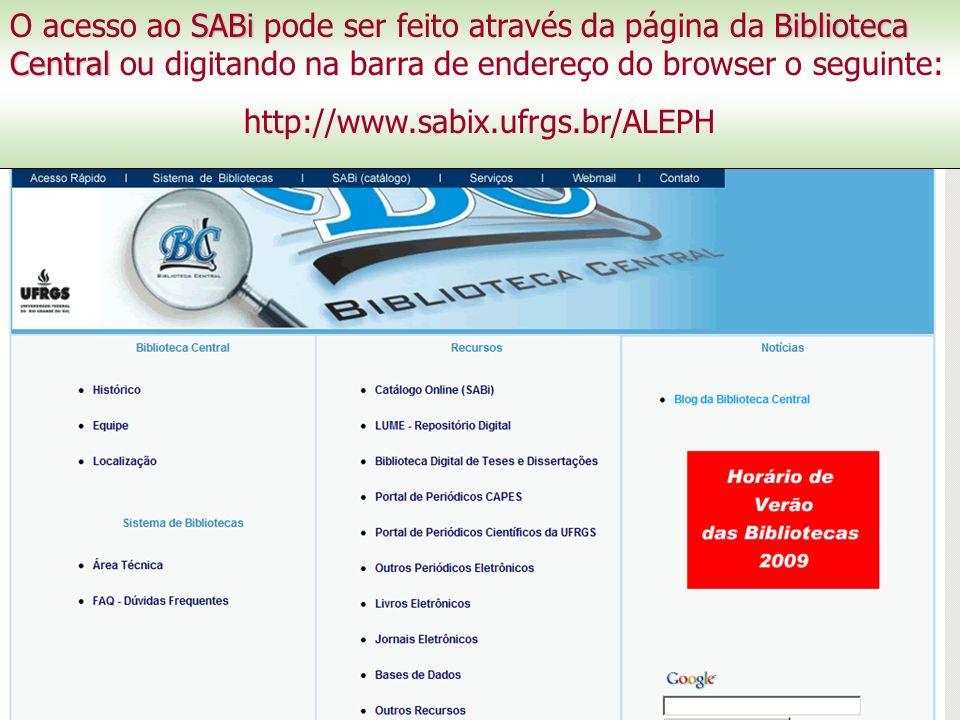 SABiBiblioteca Central O acesso ao SABi pode ser feito através da página da Biblioteca Central ou digitando na barra de endereço do browser o seguinte: http://www.sabix.ufrgs.br/ALEPH