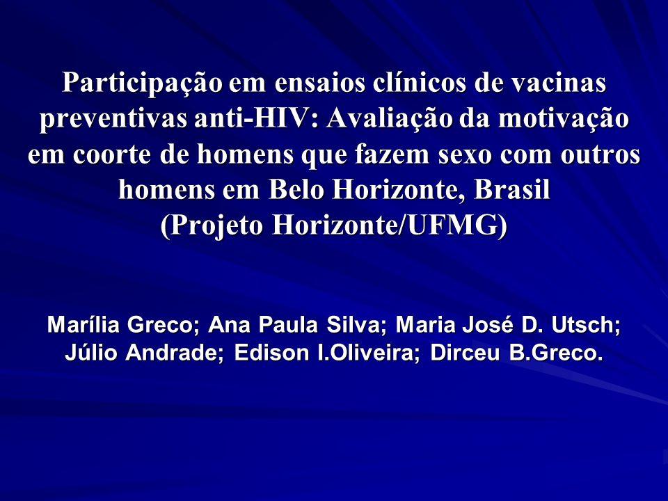 Participação em ensaios clínicos de vacinas preventivas anti-HIV: Avaliação da motivação em coorte de homens que fazem sexo com outros homens em Belo Horizonte, Brasil (Projeto Horizonte/UFMG) Marília Greco; Ana Paula Silva; Maria José D.