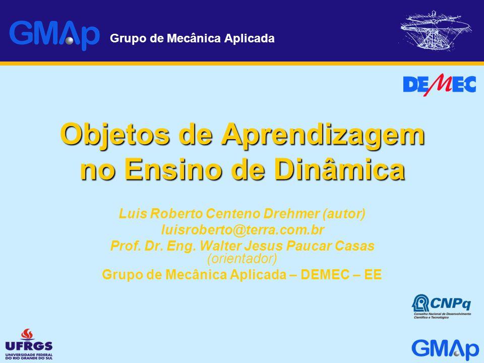 Grupo de Mecânica Aplicada Objetos de Aprendizagem no Ensino de Dinâmica Luis Roberto Centeno Drehmer (autor) luisroberto@terra.com.br Prof. Dr. Eng.
