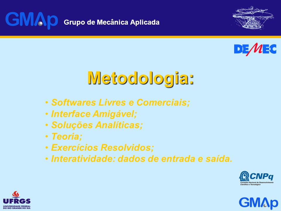 Grupo de Mecânica Aplicada Metodologia: Softwares Livres e Comerciais; Interface Amigável; Soluções Analíticas; Teoria; Exercícios Resolvidos; Interat