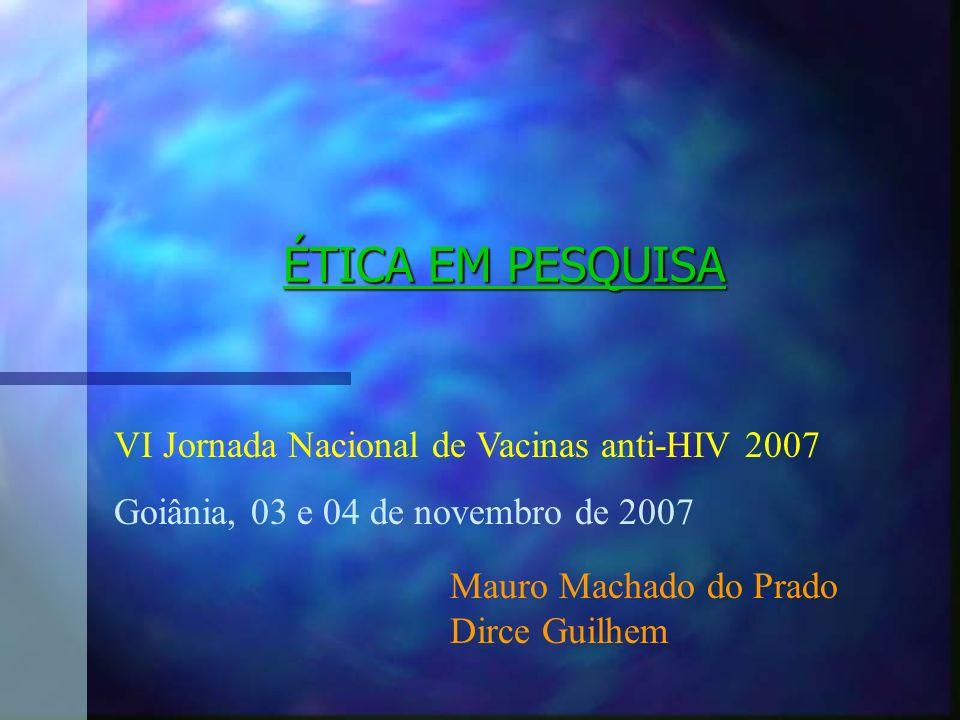 ÉTICA EM PESQUISA VI Jornada Nacional de Vacinas anti-HIV 2007 Goiânia, 03 e 04 de novembro de 2007 Mauro Machado do Prado Dirce Guilhem