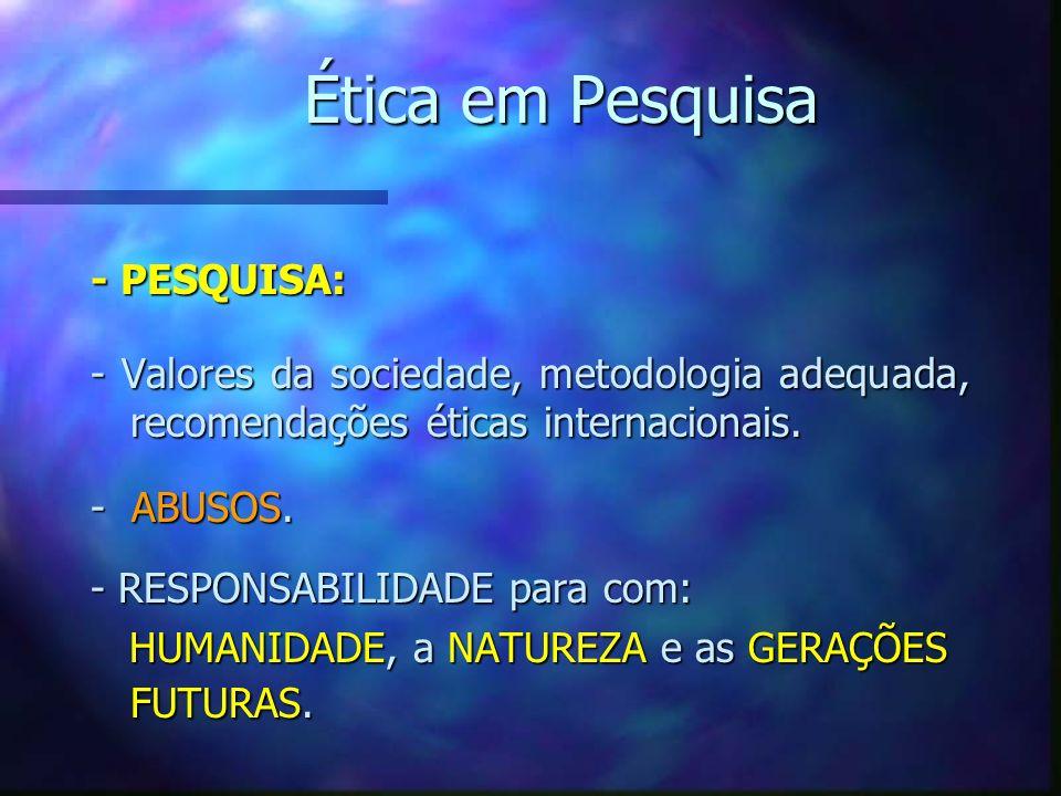Ética em Pesquisa - PESQUISA: - Valores da sociedade, metodologia adequada, recomendações éticas internacionais. - ABUSOS. - RESPONSABILIDADE para com