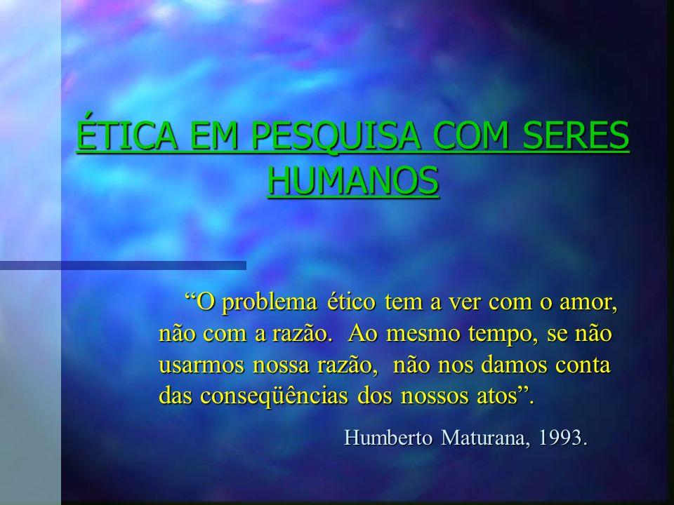 ÉTICA EM PESQUISA COM SERES HUMANOS O problema ético tem a ver com o amor, não com a razão. Ao mesmo tempo, se não usarmos nossa razão, não nos damos