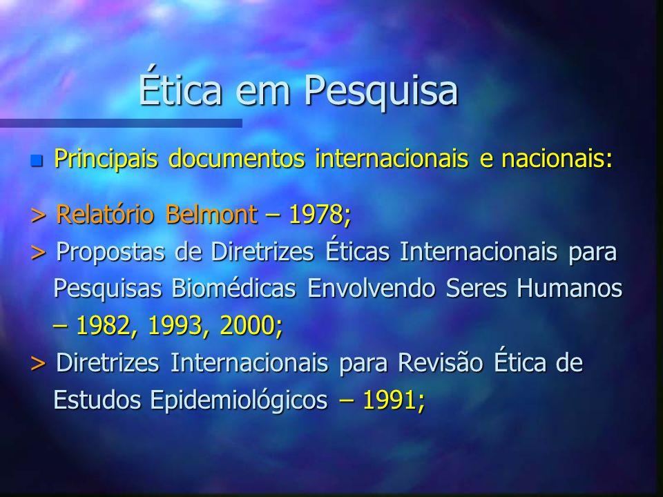 Ética em Pesquisa n Principais documentos internacionais e nacionais: > Relatório Belmont – 1978; > Propostas de Diretrizes Éticas Internacionais para