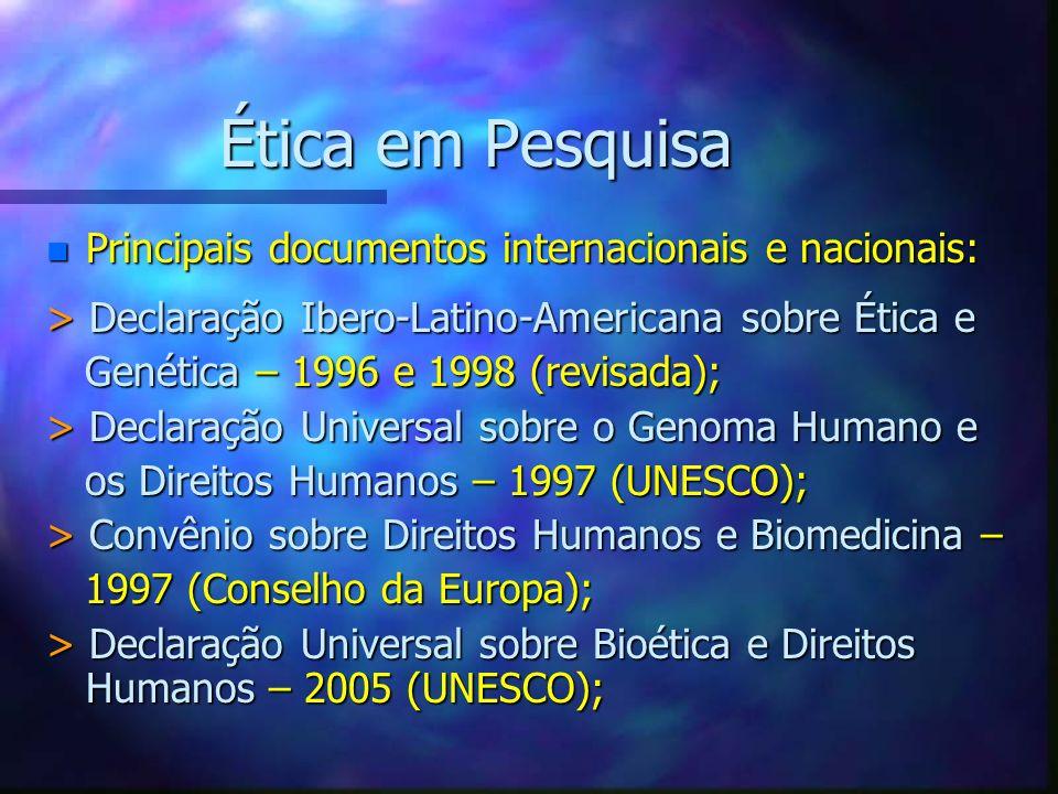 Ética em Pesquisa n Principais documentos internacionais e nacionais: > Declaração Ibero-Latino-Americana sobre Ética e Genética – 1996 e 1998 (revisa