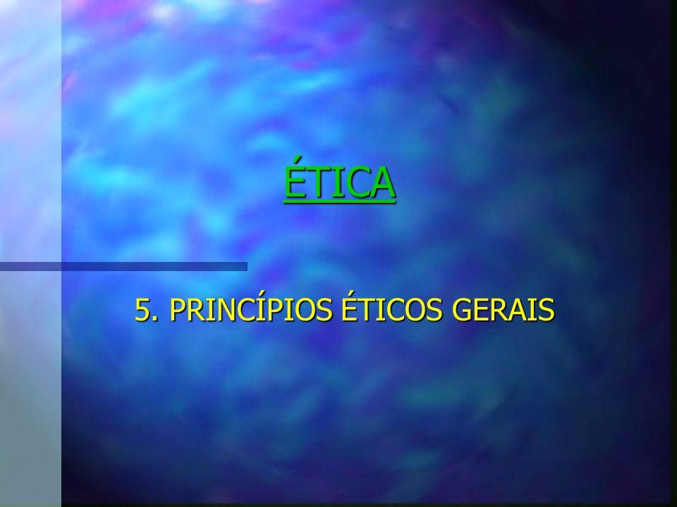 ÉTICA 5. PRINCÍPIOS ÉTICOS GERAIS