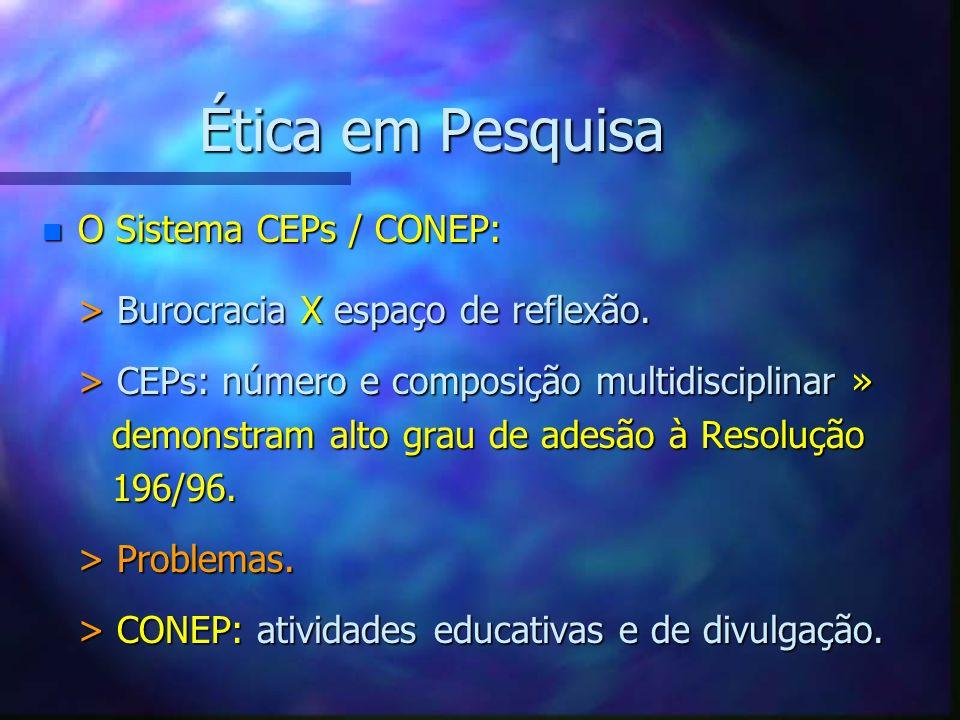 Ética em Pesquisa n O Sistema CEPs / CONEP: > Burocracia X espaço de reflexão. > CEPs: número e composição multidisciplinar » demonstram alto grau de