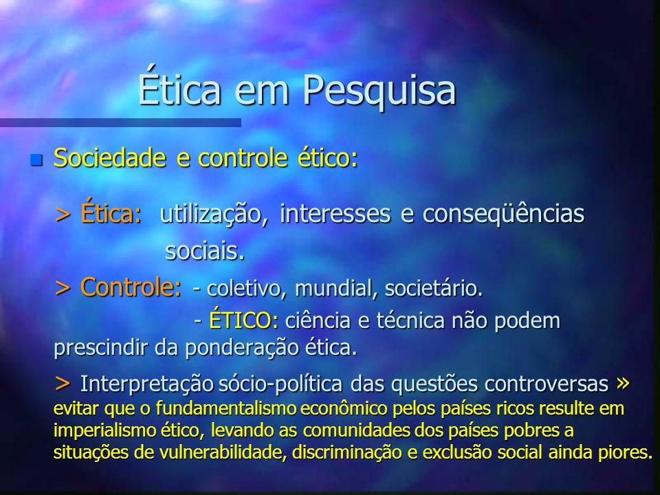 Ética em Pesquisa n Sociedade e controle ético: > Ética: utilização, interesses e conseqüências sociais. sociais. > Controle: - coletivo, mundial, soc