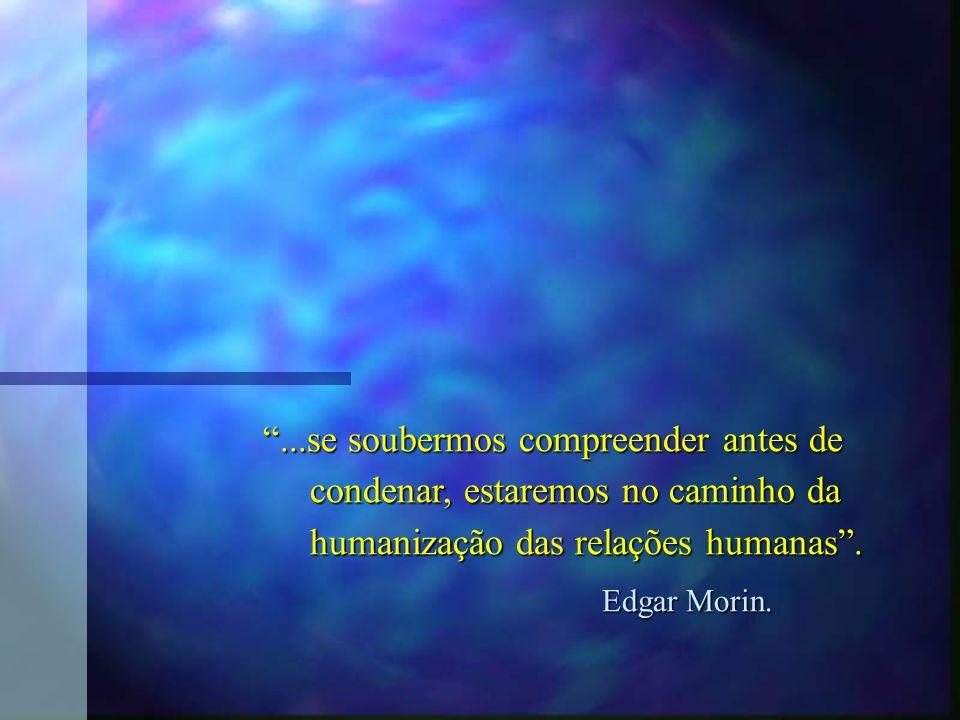 ...se soubermos compreender antes de condenar, estaremos no caminho da condenar, estaremos no caminho da humanização das relações humanas. humanização