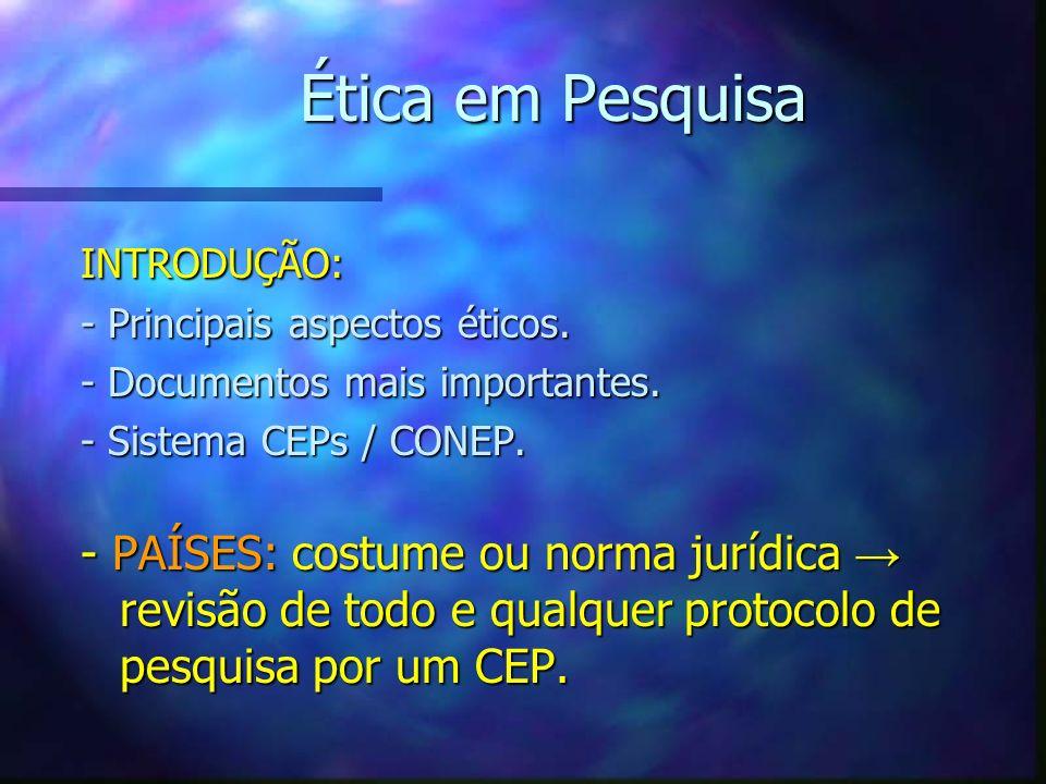 Ética em Pesquisa INTRODUÇÃO: - Principais aspectos éticos. - Documentos mais importantes. - Sistema CEPs / CONEP. - PAÍSES: costume ou norma jurídica