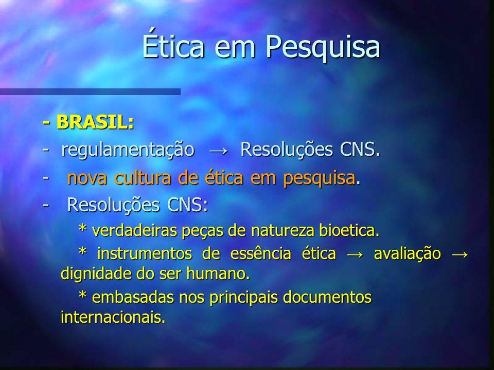 Ética em Pesquisa - BRASIL: - regulamentação Resoluções CNS. - nova cultura de ética em pesquisa. - Resoluções CNS: * verdadeiras peças de natureza bi