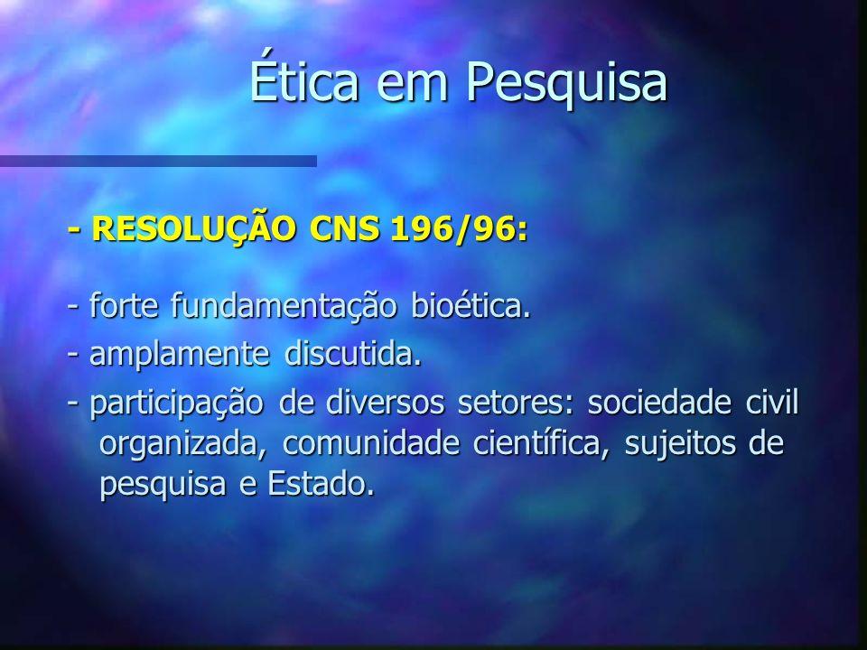 Ética em Pesquisa - RESOLUÇÃO CNS 196/96: - forte fundamentação bioética. - amplamente discutida. - participação de diversos setores: sociedade civil