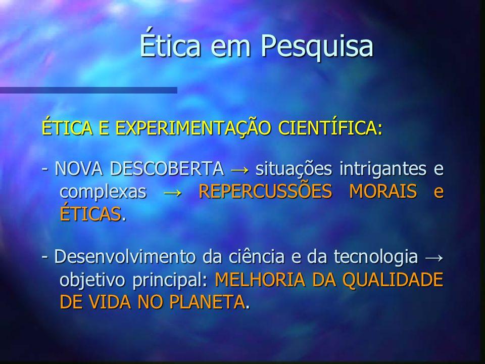 Ética em Pesquisa ÉTICA E EXPERIMENTAÇÃO CIENTÍFICA: - NOVA DESCOBERTA situações intrigantes e complexas REPERCUSSÕES MORAIS e ÉTICAS. - Desenvolvimen