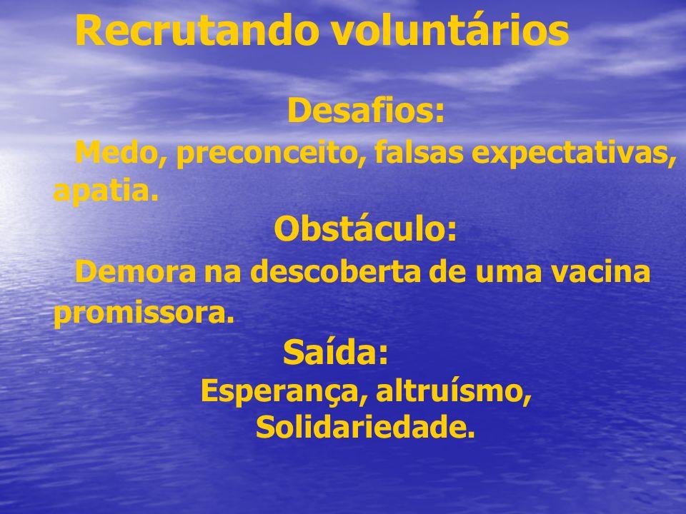 Recrutando voluntários Desafios: Medo, preconceito, falsas expectativas, apatia. Obstáculo: Demora na descoberta de uma vacina promissora. Saída: Espe