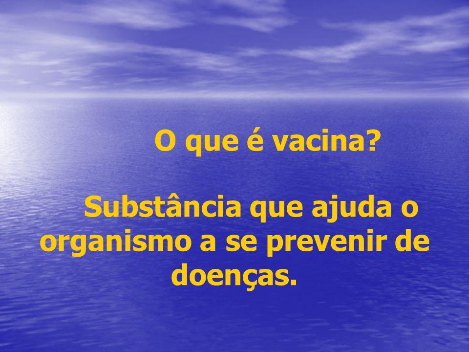 O que é vacina? Substância que ajuda o organismo a se prevenir de doenças.