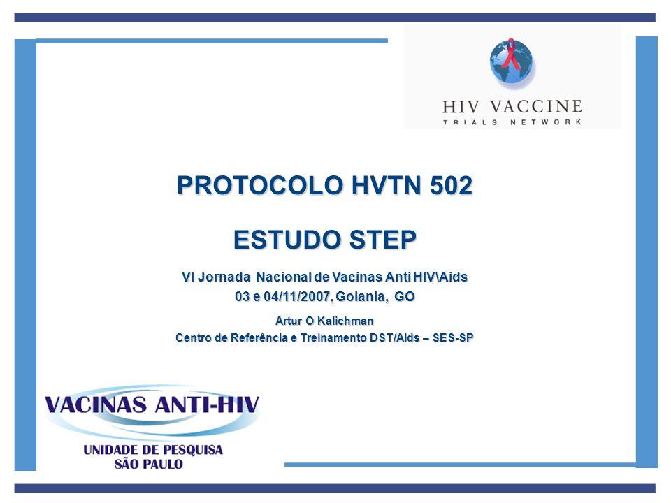 PROTOCOLO HVTN 502 ESTUDO STEP VI Jornada Nacional de Vacinas Anti HIV\Aids 03 e 04/11/2007, Goiania, GO Artur O Kalichman Centro de Referência e Trei