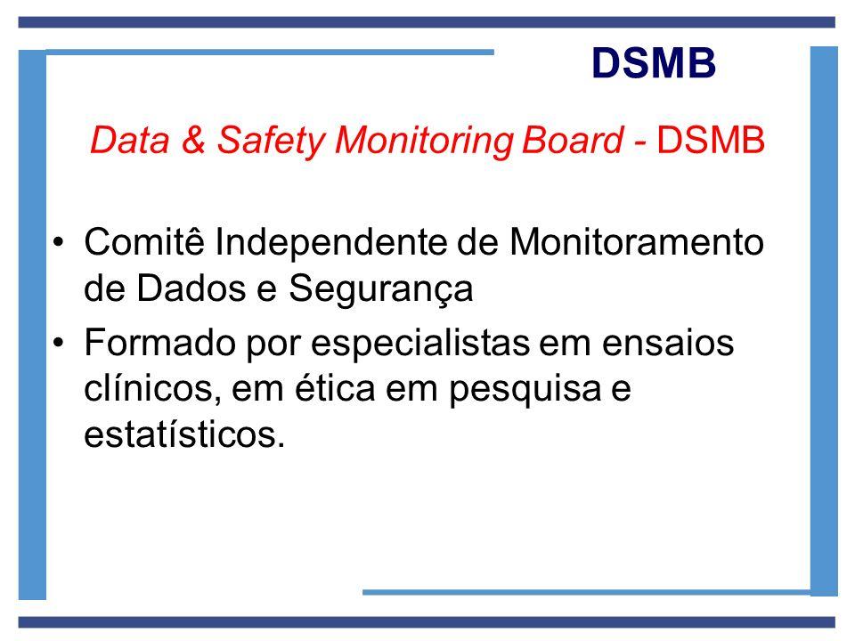 DSMB Data & Safety Monitoring Board - DSMB Comitê Independente de Monitoramento de Dados e Segurança Formado por especialistas em ensaios clínicos, em