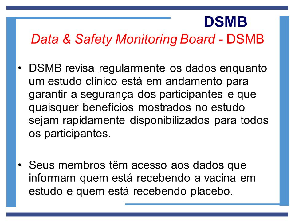 DSMB Data & Safety Monitoring Board - DSMB DSMB revisa regularmente os dados enquanto um estudo clínico está em andamento para garantir a segurança do