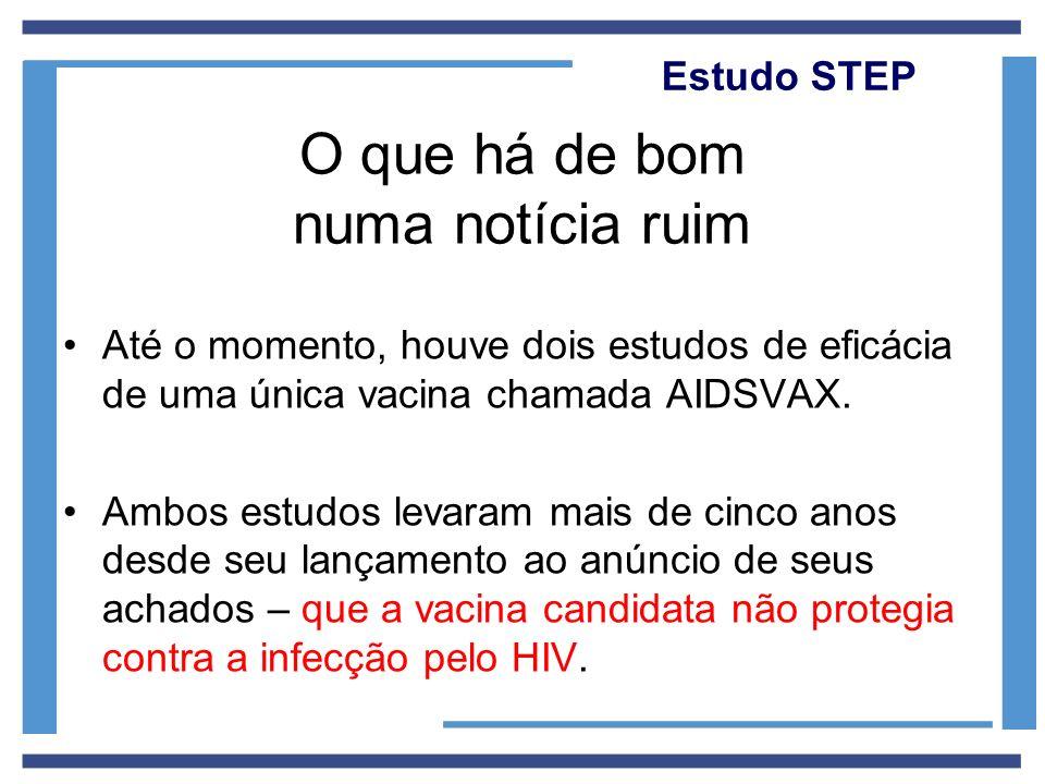 Estudo STEP O que há de bom numa notícia ruim Até o momento, houve dois estudos de eficácia de uma única vacina chamada AIDSVAX. Ambos estudos levaram