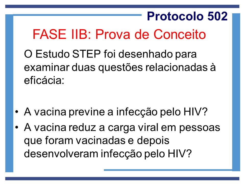Protocolo 502 O Estudo STEP foi desenhado para examinar duas questões relacionadas à eficácia: A vacina previne a infecção pelo HIV? A vacina reduz a