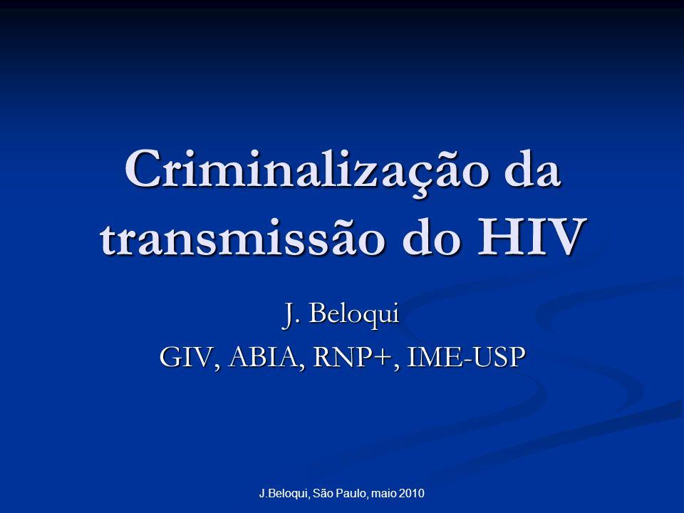J.Beloqui, São Paulo, maio 2010 Criminalização da transmissão do HIV J. Beloqui GIV, ABIA, RNP+, IME-USP