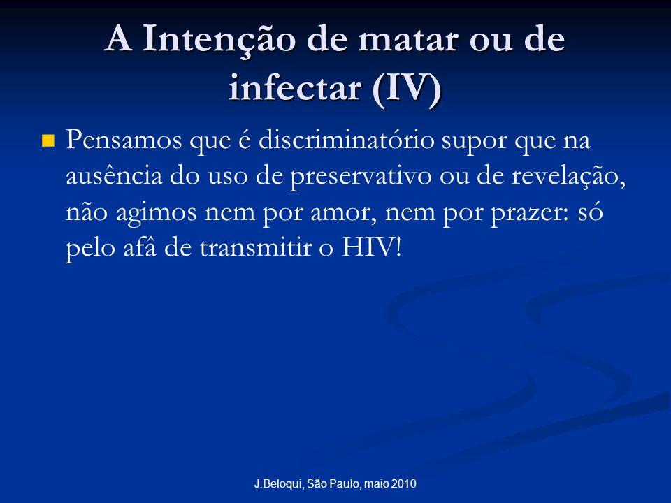 A Intenção de matar ou de infectar (IV) Pensamos que é discriminatório supor que na ausência do uso de preservativo ou de revelação, não agimos nem por amor, nem por prazer: só pelo afâ de transmitir o HIV.