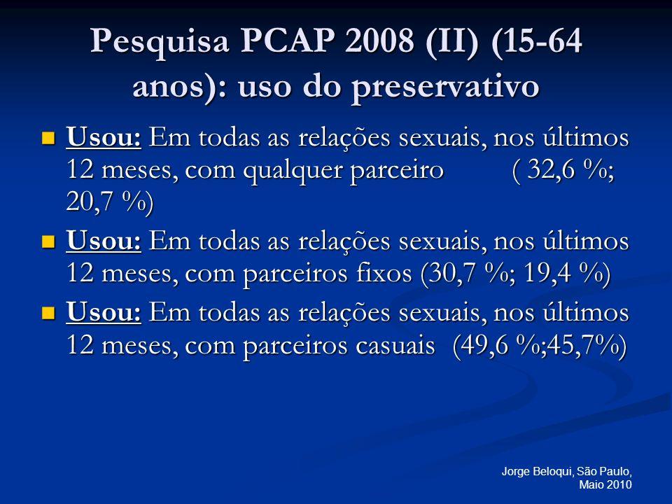 Jorge Beloqui, São Paulo, Maio 2010 Pesquisa PCAP 2008 (II) (15-64 anos): uso do preservativo Usou: Em todas as relações sexuais, nos últimos 12 meses, com qualquer parceiro( 32,6 %; 20,7 %) Usou: Em todas as relações sexuais, nos últimos 12 meses, com qualquer parceiro( 32,6 %; 20,7 %) Usou: Em todas as relações sexuais, nos últimos 12 meses, com parceiros fixos (30,7 %; 19,4 %) Usou: Em todas as relações sexuais, nos últimos 12 meses, com parceiros fixos (30,7 %; 19,4 %) Usou: Em todas as relações sexuais, nos últimos 12 meses, com parceiros casuais (49,6 %;45,7%) Usou: Em todas as relações sexuais, nos últimos 12 meses, com parceiros casuais (49,6 %;45,7%)