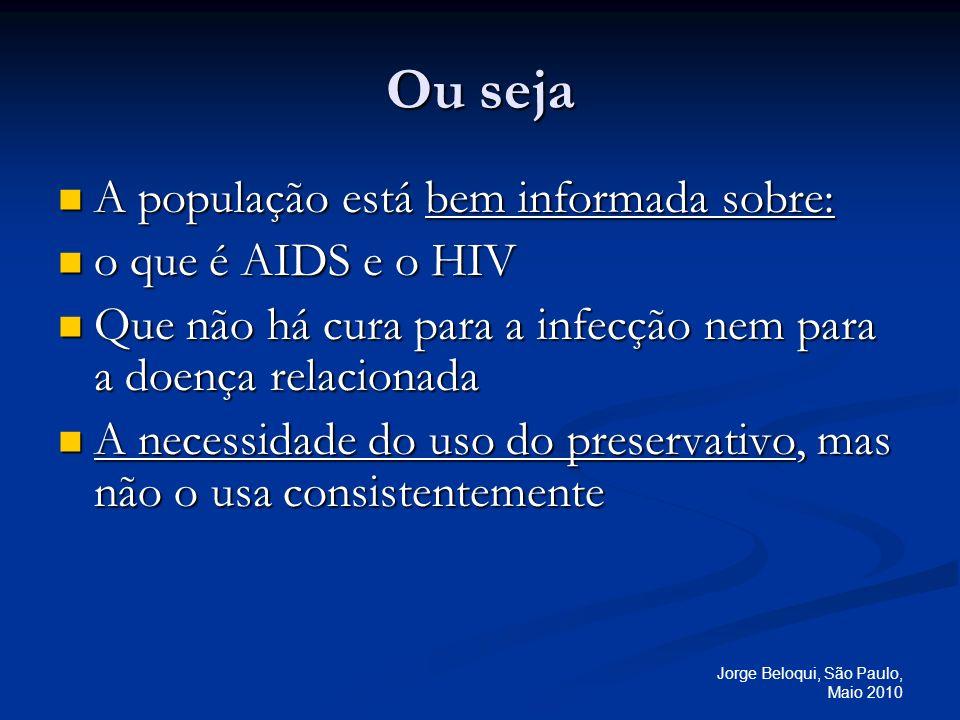 Jorge Beloqui, São Paulo, Maio 2010 Ou seja A população está bem informada sobre: A população está bem informada sobre: o que é AIDS e o HIV o que é A