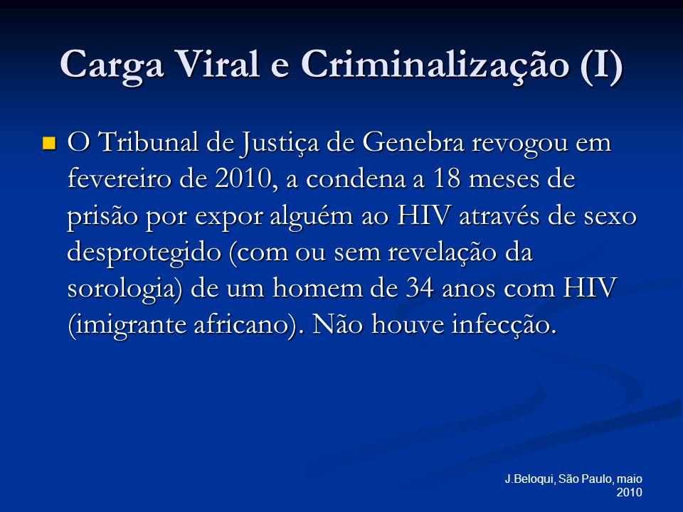 J.Beloqui, São Paulo, maio 2010 Carga Viral e Criminalização (I) O Tribunal de Justiça de Genebra revogou em fevereiro de 2010, a condena a 18 meses de prisão por expor alguém ao HIV através de sexo desprotegido (com ou sem revelação da sorologia) de um homem de 34 anos com HIV (imigrante africano).