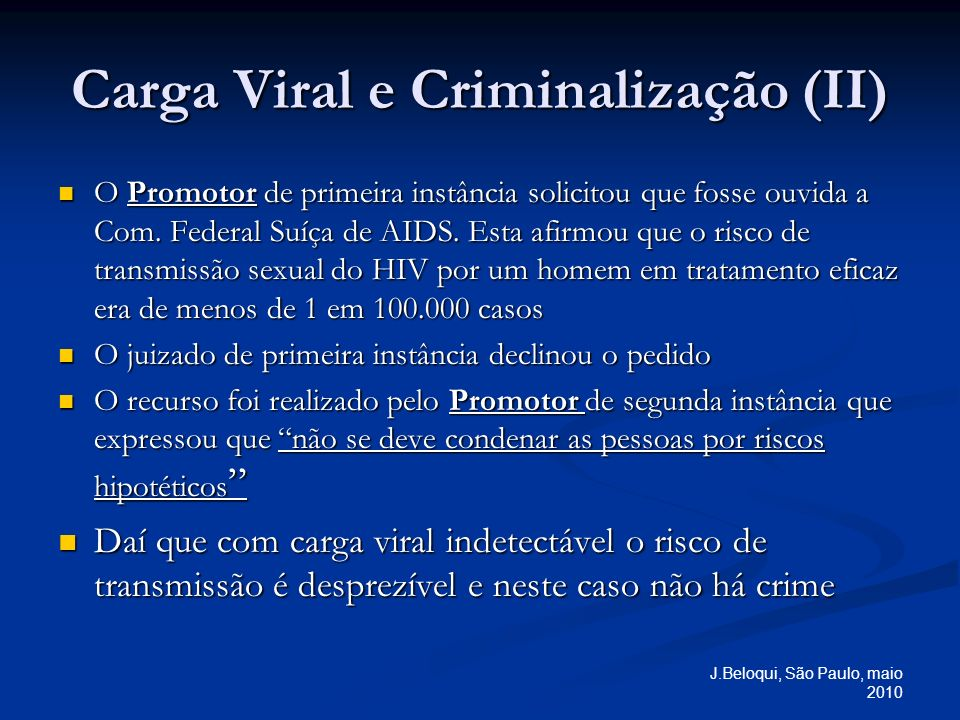 J.Beloqui, São Paulo, maio 2010 Carga Viral e Criminalização (II) O Promotor de primeira instância solicitou que fosse ouvida a Com. Federal Suíça de