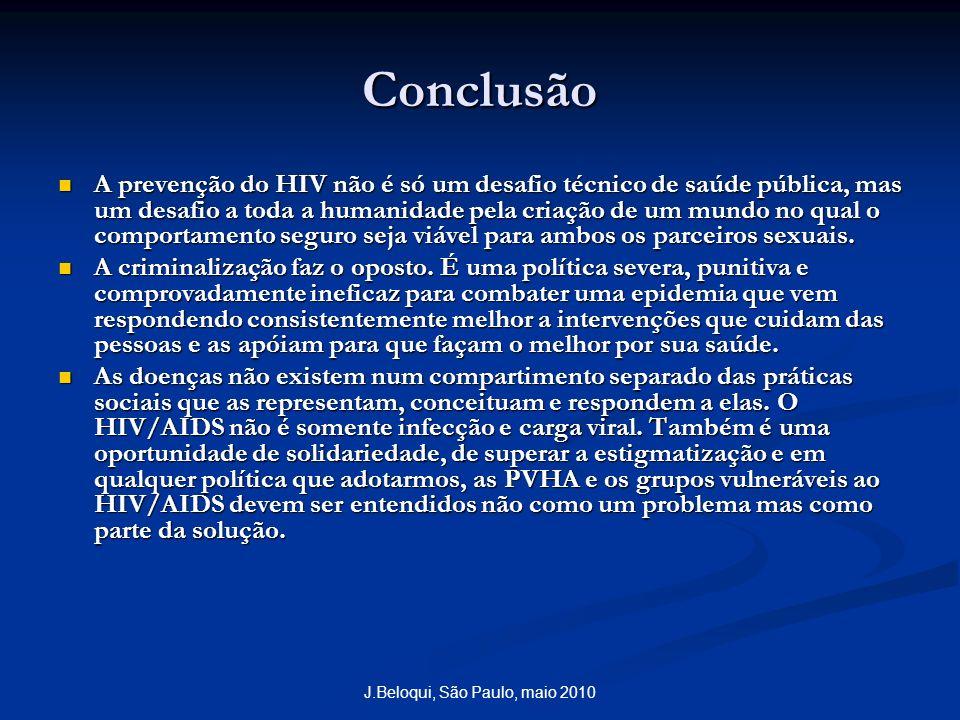 J.Beloqui, São Paulo, maio 2010 Conclusão A prevenção do HIV não é só um desafio técnico de saúde pública, mas um desafio a toda a humanidade pela criação de um mundo no qual o comportamento seguro seja viável para ambos os parceiros sexuais.