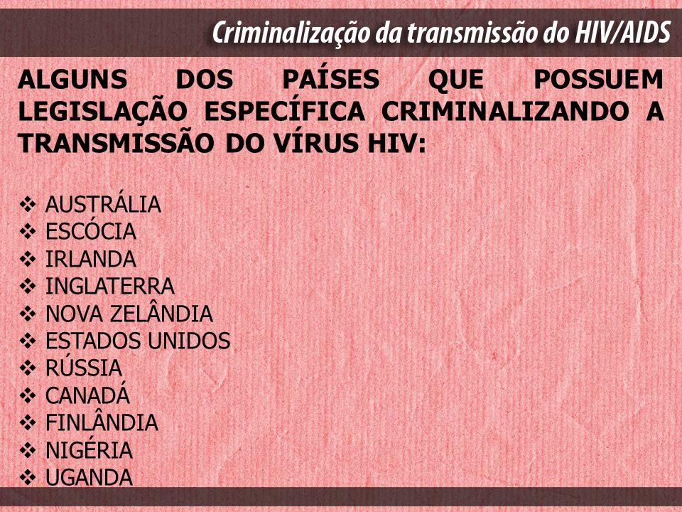 ALGUNS DOS PAÍSES QUE POSSUEM LEGISLAÇÃO ESPECÍFICA CRIMINALIZANDO A TRANSMISSÃO DO VÍRUS HIV: AUSTRÁLIA ESCÓCIA IRLANDA INGLATERRA NOVA ZELÂNDIA ESTA